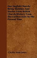 Our English Church; Being Sketches and Stories from British Church History, from the Earliest Date to the Present Time