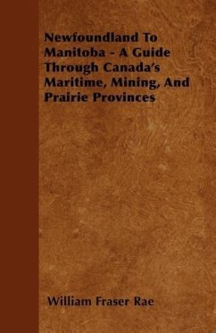 Newfoundland To Manitoba - A Guide Through Canada's Maritime, Mining, And Prairie Provinces - Rae, William Fraser