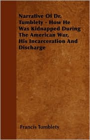 Narrative of Dr. Tumblety - How He Was Kidnapped During the American War, His Incarceration and Discharge - Francis Tumblety