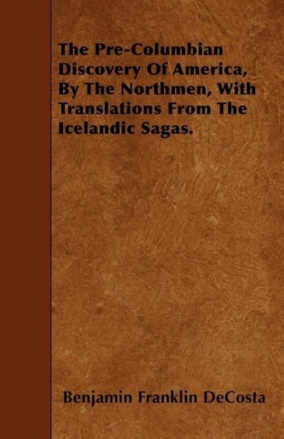 The Pre-Columbian Discovery Of America, By The Northmen, With Translations From The Icelandic Sagas. als Taschenbuch von Benjamin Franklin Decosta - Brunauer Press
