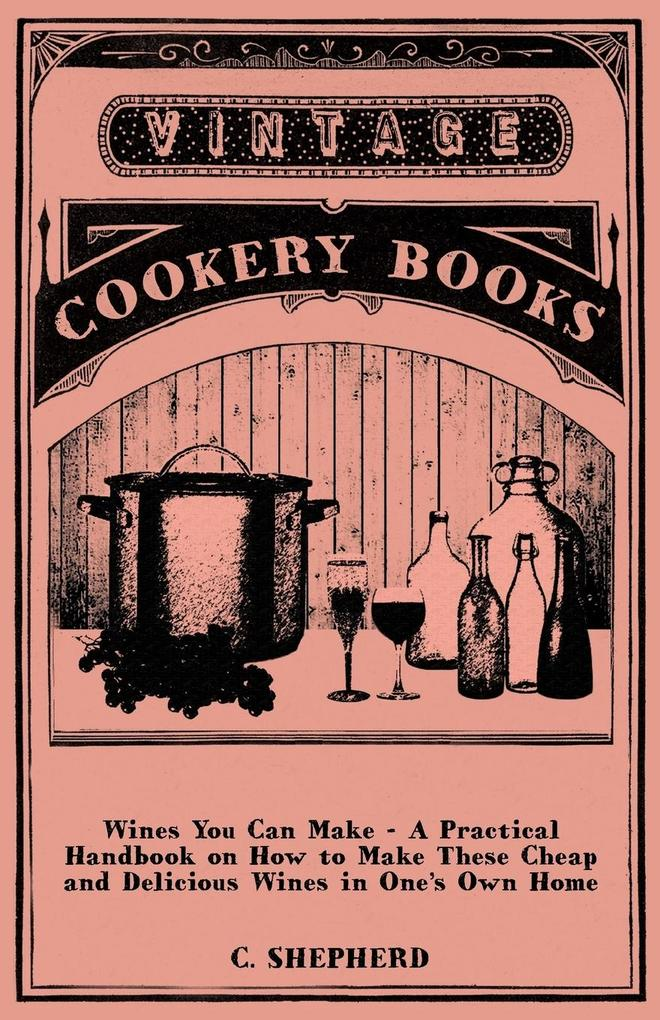 Wines You Can Make - A Practical Handbook on How to Make These Cheap and Delicious Wines in One´s Own Home als Taschenbuch von C. Shepherd - Spalding Press