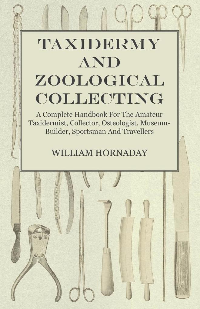 Taxidermy and Zoological Collecting - A Complete Handbook for the Amateur Taxidermist, Collector, Osteologist, Museum-Builder, Sportsman and Trave... - Wheeler Press
