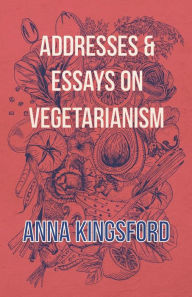 Addresses and Essays on Vegetarianism - Anna Kingsford