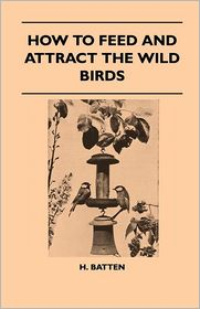 How To Feed And Attract The Wild Birds - H. Batten