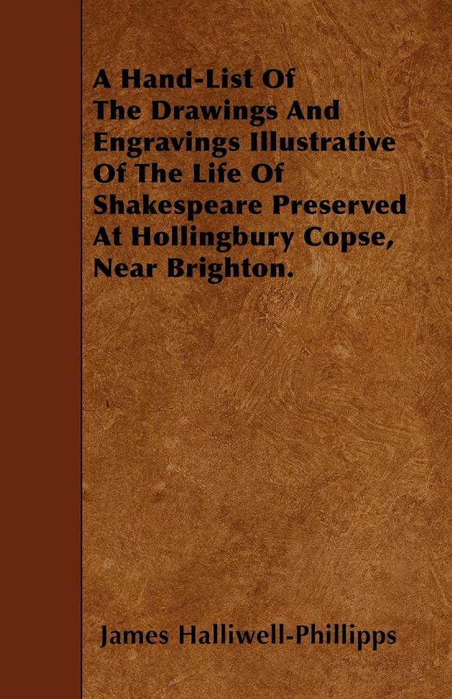 A Hand-List Of The Drawings And Engravings Illustrative Of The Life Of Shakespeare Preserved At Hollingbury Copse, Near Brighton. als Taschenbuch ... - Gilman Press