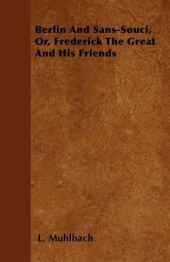 Berlin And Sans-Souci, Or, Frederick The Great And His Friends - Muhlbach, L.