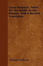 Curae Romanae Notes on the Epistle to the Romans, with a Revised Translation - William Walford