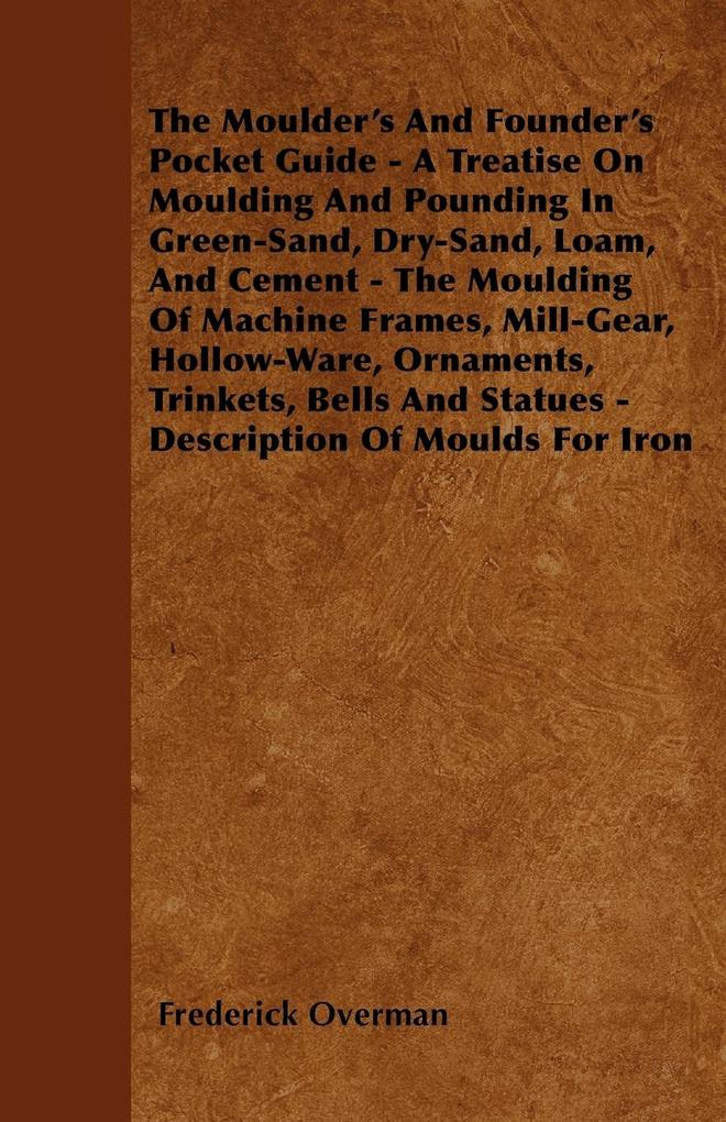 The Moulder´s And Founder´s Pocket Guide - A Treatise On Moulding And Pounding In Green-Sand, Dry-Sand, Loam, And Cement - The Moulding Of Machine... - Lucas Press