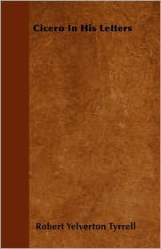 Cicero In His Letters - Robert Yelverton Tyrrell