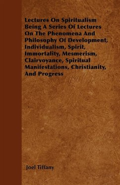 Lectures on Spiritualism Being a Series of Lectures on the Phenomena and Philosophy of Development, Individualism, Spirit, Immortality, Mesmerism, Cla