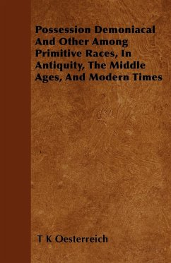 Possession Demoniacal And Other Among Primitive Races, In Antiquity, The Middle Ages, And Modern Times - Oesterreich, T K