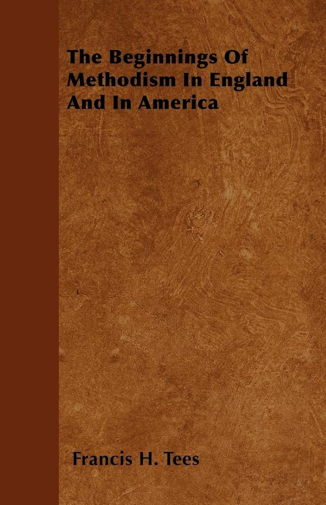The Beginnings Of Methodism In England And In America als Taschenbuch von Francis H. Tees - Oakley Press