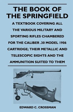 The Book of the Springfield - A Textbook Covering All the Various Military and Sporting Rifles Chambered for the Caliber .30 Model 1906 Cartridge The - Crossman, Edward C.