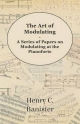 Art of Modulating - A Series of Papers on Modulating at the Pianoforte - Henry C. Banister
