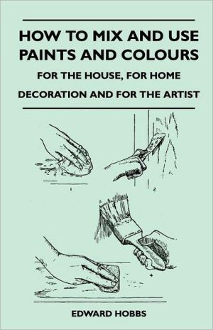 How To Mix And Use Paints And Colours - For The House, For Home Decoration And For The Artist