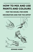 Hobbs, Edward: How to Mix and Use Paints and Colours - For the House, for Home Decoration and for the Artist