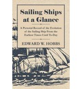 Sailing Ships at a Glance - A Pictorial Record of the Evolution of the Sailing Ship From the Earliest Times Until To-Day - Edward W. Hobbs