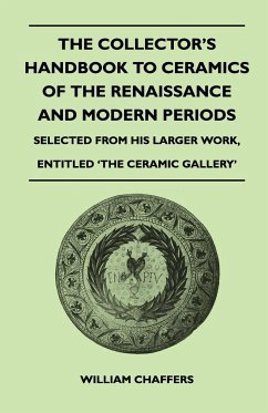 The Collector's Handbook to Ceramics of the Renaissance and Modern Periods - Selected from His Larger Work, Entitled 'The Ceramic Gallery' - Chaffers, William