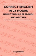 Johnson, S. C.: Correct English in 24 Hours - How It Should Be Spoken and Written