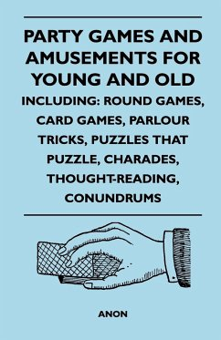 Party Games and Amusements for Young and Old - Including: Round Games, Card Games, Parlour Tricks, Puzzles That Puzzle, Charades, Thought-Reading, Con - Anon