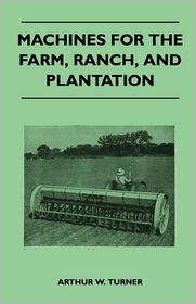 Machines For The Farm, Ranch, And Plantation - Arthur W. Turner