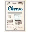 Cheese - A Treatise on the Manufacture of American Cheddar Cheese and Some Other Varieties - Lucius L. Van Slyke