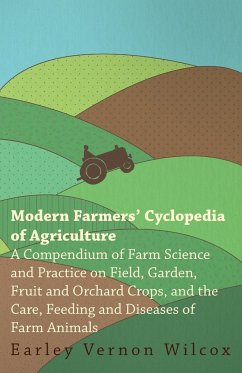 Modern Farmers' Cyclopedia of Agriculture - A Compendium of Farm Science and Practice on Field, Garden, Fruit and Orchard Crops, And the Care, Feeding and Diseases of Farm Animals - Wilcox, Earley Vernon