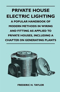 Private House Electric Lighting - A Popular Handbook of Modern Methods in Wiring and Fitting as Applied to Private Houses, Including a Chapter on Gene - Taylor, Frederic H.