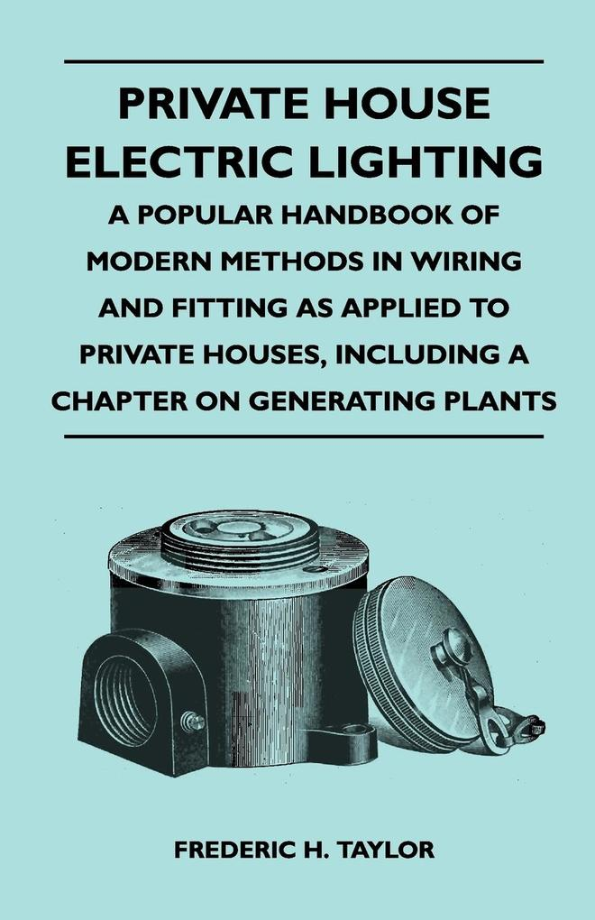 Private House Electric Lighting - A Popular Handbook of Modern Methods in Wiring and Fitting as Applied to Private Houses, Including a Chapter on ... - Miller Press