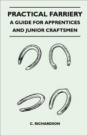 Practical Farriery - A Guide For Apprentices And Junior Craftsmen - C. Richardson