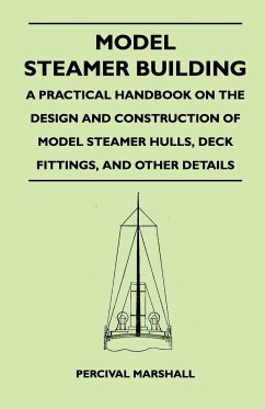 Model Steamer Building - A Practical Handbook on the Design and Construction of Model Steamer Hulls, Deck Fittings, and Other Details - Marshall, Percival
