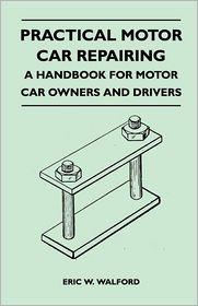 Practical Motor Car Repairing - A Handbook For Motor Car Owners And Drivers - Eric W. Walford