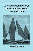 Aymar, Gordon C.: A Pictorial Primer of Yacht Racing Rules and Tactics