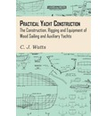 Practical Yacht Construction - The Construction, Rigging and Equipment of Wood Sailing and Auxiliary Yachts - C. J. Watts