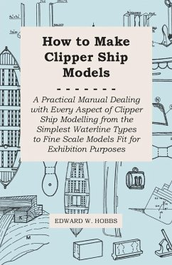 How to Make Clipper Ship Models - A Practical Manual Dealing With Every Aspect of Clipper Ship Modelling From the Simplest Vaterline Types to Fine Scale Models Fit for Exhibition Purposes