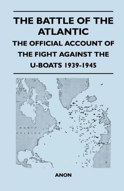 The Battle of the Atlantic - The Official Account of the Fight Against the U-Boats 1939-1945 - Anon
