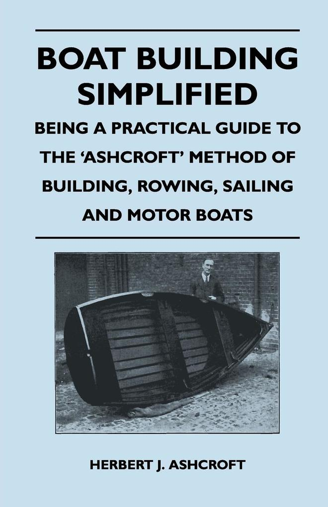 Boat Building Simplified - Being a Practical Guide to the ´Ashcroft´ Method of Building, Rowing, Sailing and Motor Boats als Taschenbuch von Herbe... - Luce Press