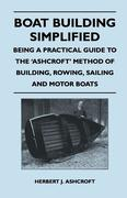 Ashcroft, Herbert J.: Boat Building Simplified - Being a Practical Guide to the ´Ashcroft´ Method of Building, Rowing, Sailing and Motor Boats