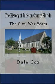 The History of Jackson County, Florida: The War Between the States - Dale Cox