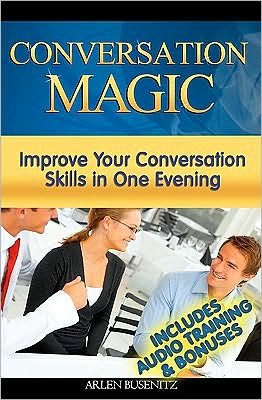 Conversation Magic: Improve Your Conversation Skills in One Evening (Includes Audio Training) - Arlen Busenitz