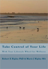 Take Control of Your Life: With Your Lifestyle Wheel for Wellness - Robert E. Ripley