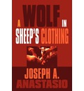 A Wolf in Sheep's Clothing - Joseph A Anastasio