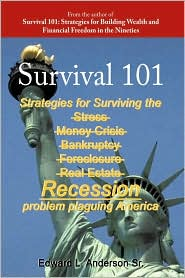 Survival 101: Strategies for surviving the Stress Money Crisis Bankruptcy Foreclosure Real Estate Recession problem plaguing America. - Edward L. Anderson Sr.