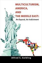 Multiculturism, America, and the Middle East: An Expos, an Indictment - Golding, Alfred S.