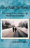 """Come Walk the World: The Courage to Risk Traveling with """"The Greatest Generation"""""""