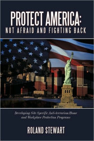 Protect America: Not Afraid and Fighting Back: Developing Site Specific Anti-Terrorism/Home and Workplace Protection Programs - Roland Stewart