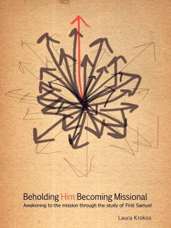 Beholding Him, Becoming Missional: Awakening to the Mission Through the Study of 1 Samuel - Krokos, Laura