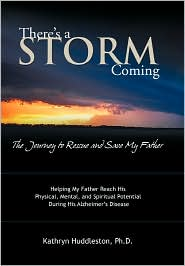 There's A Storm Coming: the Journey to Rescue and Save My Father: Helping My Father Achieve His Mental, Physical, and Spiritual Potential During His Alzheimer's Disease - Kathryn Huddleston