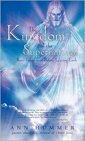 The Kingdom of the Supernatural: Basic Instructions before Leaving Earth - Hummer/Pastor, Evangelist/Servant of Christ Jesus, Ann