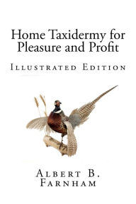 Home Taxidermy For Pleasure And Profit (Illustrated Edition) - Albert B. Farnham